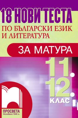 18 нови теста по български език и литература за матура за 11. и 12. клас - изд. Просвета